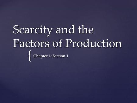 { Scarcity and the Factors of Production Chapter 1: Section 1.