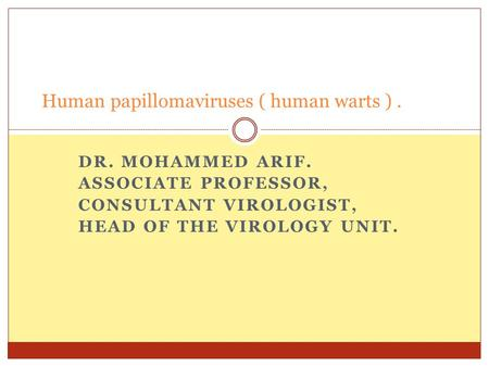 DR. MOHAMMED ARIF. ASSOCIATE PROFESSOR, CONSULTANT VIROLOGIST, HEAD OF THE VIROLOGY UNIT. Human papillomaviruses ( human warts ).