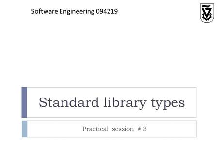 Standard library types Practical session # 3 Software Engineering 094219.