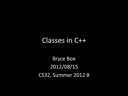 Classes in C++ Bryce Boe 2012/08/15 CS32, Summer 2012 B.