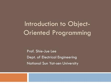 Introduction to Object- Oriented Programming Prof. Shie-Jue Lee Dept. of Electrical Engineering National Sun Yat-sen University.
