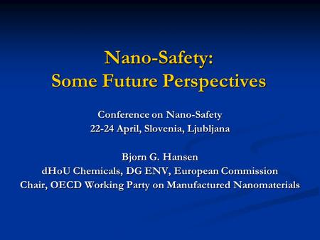 Nano-Safety: Some Future Perspectives Conference on Nano-Safety 22-24 April, Slovenia, Ljubljana Bjorn G. Hansen dHoU Chemicals, DG ENV, European Commission.