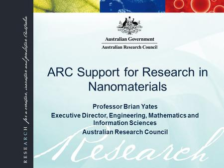 ARC Support for Research in Nanomaterials Professor Brian Yates Executive Director, Engineering, Mathematics and Information Sciences Australian Research.