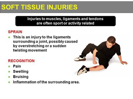 SOFT TISSUE INJURIES Injuries to muscles, ligaments and tendons are often sport or activity related SPRAIN This is an injury to the ligaments surrounding.