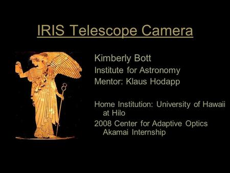 IRIS Telescope Camera Kimberly Bott Institute for Astronomy Mentor: Klaus Hodapp Home Institution: University of Hawaii at Hilo 2008 Center for Adaptive.