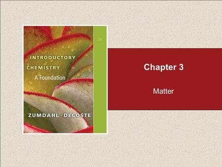 Chapter 3 Matter. Section 3.1 Matter Return to TOC Copyright © Cengage Learning. All rights reserved Anything occupying space and having mass. Matter.