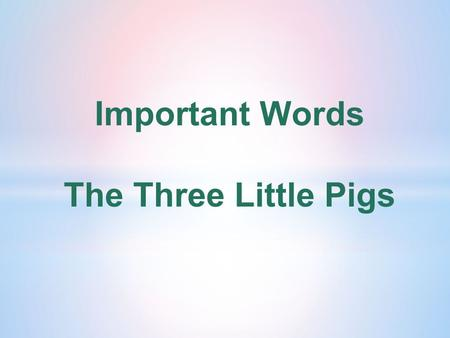 Important Words The Three Little Pigs. character A character is a made-up person or animal in a story, play or movie.
