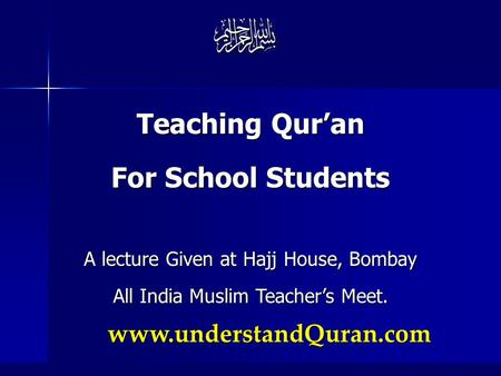 Www.understandQuran.com Teaching Qur'an For School Students A lecture Given at Hajj House, Bombay All India Muslim Teacher's Meet.
