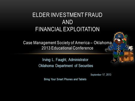 Irving L. Faught, Administrator Oklahoma Department of Securities September 17, 2013 Bring Your Smart Phones and Tablets ELDER INVESTMENT FRAUD AND FINANCIAL.