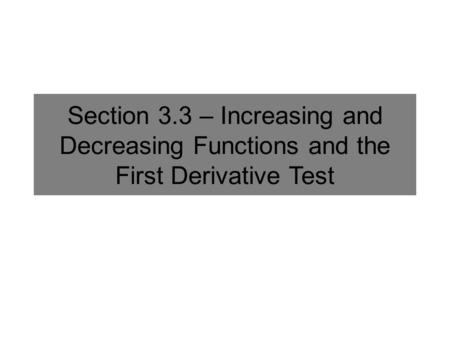 Section 3.3 – Increasing and Decreasing Functions and the First Derivative Test.