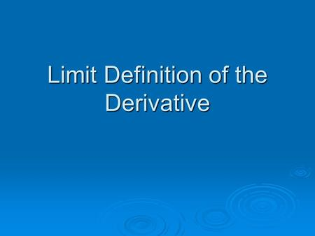 Limit Definition of the Derivative. Objective  To use the limit definition to find the derivative of a function.  TS: Devoloping a capacity for working.