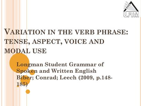 V ARIATION IN THE VERB PHRASE : TENSE, ASPECT, VOICE AND MODAL USE Longman Student Grammar of Spoken and Written English Biber; Conrad; Leech (2009, p.148-
