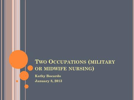 T WO O CCUPATIONS ( MILITARY OR MIDWIFE NURSING ) Kathy Bocardo January 8, 2013.