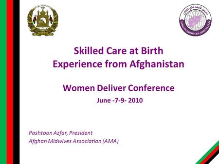 Skilled Care at Birth Experience from Afghanistan Women Deliver Conference June -7-9- 2010 Pashtoon Azfar, President Afghan Midwives Association (AMA)