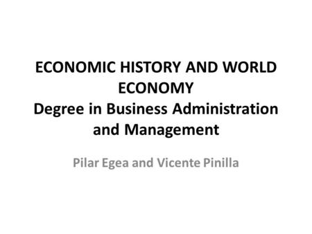 ECONOMIC HISTORY AND WORLD ECONOMY Degree in Business Administration and Management Pilar Egea and Vicente Pinilla.