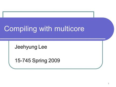1 Compiling with multicore Jeehyung Lee 15-745 Spring 2009.