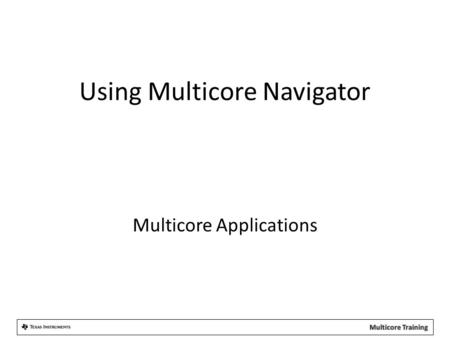 Using Multicore Navigator Multicore Applications.
