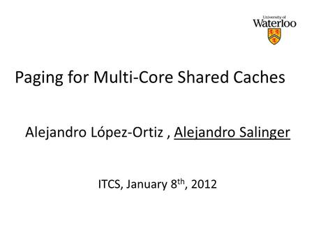Paging for Multi-Core Shared Caches Alejandro López-Ortiz, Alejandro Salinger ITCS, January 8 th, 2012.
