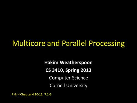 Multicore and Parallel Processing Hakim Weatherspoon CS 3410, Spring 2013 Computer Science Cornell University P & H Chapter 4.10-11, 7.1-6.
