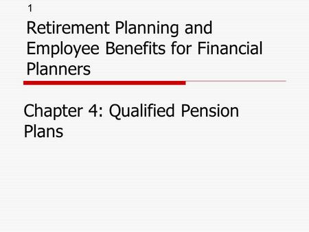 1 Retirement Planning and Employee Benefits for Financial Planners Chapter 4: Qualified Pension Plans.