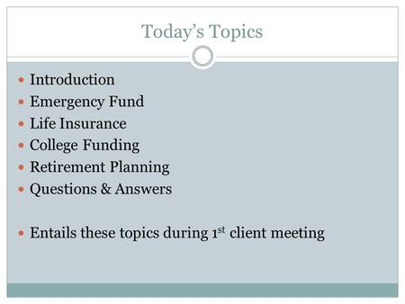 Today's Topics Introduction Emergency Fund Life Insurance College Funding Retirement Planning Questions & Answers Entails these topics during 1 st client.