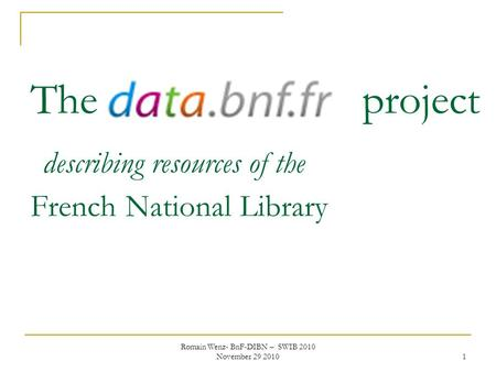 Romain Wenz- BnF-DIBN – SWIB 2010 November 29 2010 1 The data.bnf.fr project describing resources of the French National Library.
