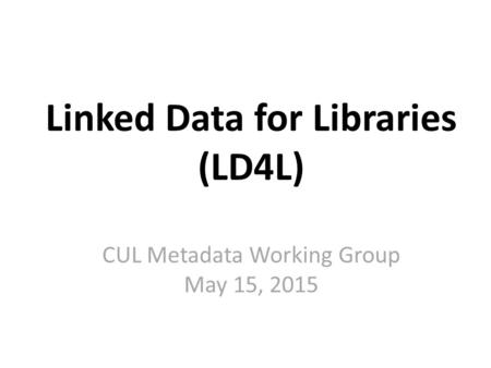 Linked Data for Libraries (LD4L) CUL Metadata Working Group May 15, 2015.