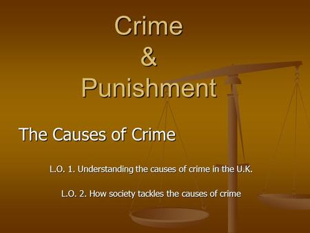 Crime & Punishment The Causes of Crime L.O. 1. Understanding the causes of crime in the U.K. L.O. 2. How society tackles the causes of crime.