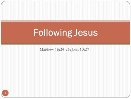 "Matthew 16:24-26; John 10:27 Following Jesus 1. Matthew 16:24-26 ""Then said Jesus unto his disciples, If any man will come after me, let him deny himself,"