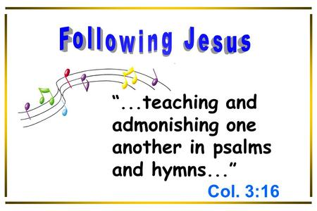 """... teaching and admonishing one another in psalms and hymns..."" Col. 3:16."