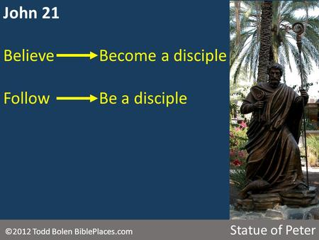 John 21 BelieveBecome a disciple FollowBe a disciple ©2012 Todd Bolen BiblePlaces.com Statue of Peter.