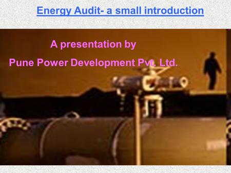 Energy Audit- a small introduction A presentation by Pune Power Development Pvt. Ltd.