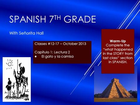 "SPANISH 7 TH GRADE With Señorita Hall Classes #12-17 – October 2013 Capítulo 1: Lectura 2 ● El gato y la camisa Warm-Up Complete the ""what happened in."