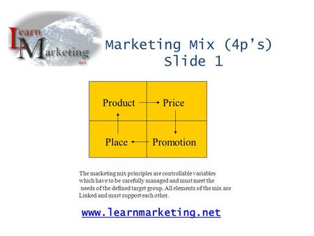 ProductPrice PlacePromotion Marketing Mix (4p's) Slide 1 www.learnmarketing.net The marketing mix principles are controllable variables which have to be.