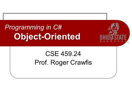 Object-Oriented Programming in C# Object-Oriented CSE 459.24 Prof. Roger Crawfis.