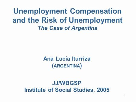 1 Unemployment Compensation and the Risk of Unemployment The Case of Argentina Ana Lucía Iturriza ( ARGENTINA ) JJ/WBGSP Institute of Social Studies, 2005.