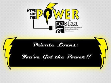 "Private Loans: You've Got the Power!!. Agenda Meet the Presenters… Wise (and Not-So-Wise) Financing Options PLUS ""and"" Private Loan Comparisons Federal."