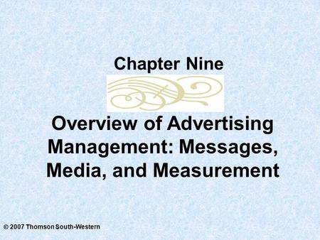  2007 Thomson South-Western Overview of Advertising Management: Messages, Media, and Measurement Chapter Nine.