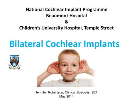 National Cochlear Implant Programme Beaumont Hospital & Children's University Hospital, Temple Street Bilateral Cochlear Implants Jennifer Robertson, Clinical.