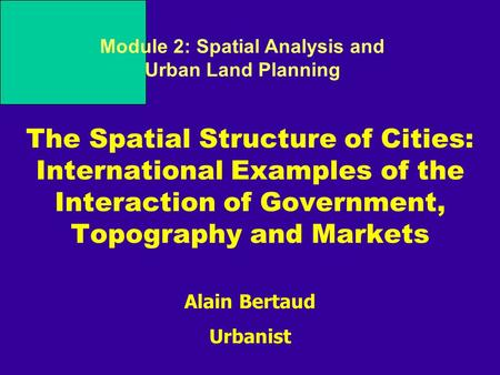 Alain Bertaud Urbanist Module 2: Spatial Analysis and Urban Land Planning The Spatial Structure of Cities: International Examples of the Interaction of.