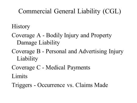 Commercial General Liability (CGL) History Coverage A - Bodily Injury and Property Damage Liability Coverage B - Personal and Advertising Injury Liability.