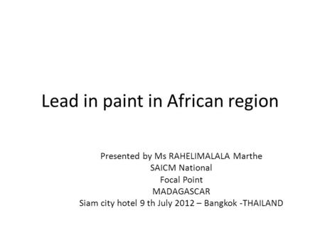 Lead in paint in African region Presented by Ms RAHELIMALALA Marthe SAICM National Focal Point MADAGASCAR Siam city hotel 9 th July 2012 – Bangkok -THAILAND.