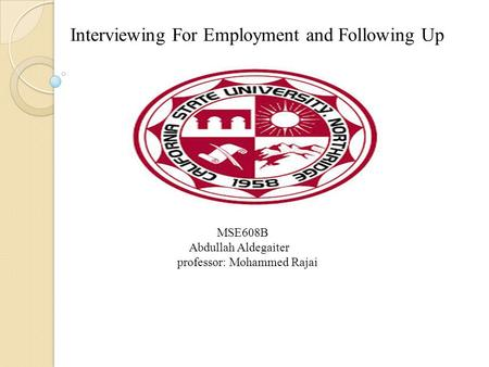 Interviewing For Employment and Following Up MSE608B Abdullah Aldegaiter professor: Mohammed Rajai.