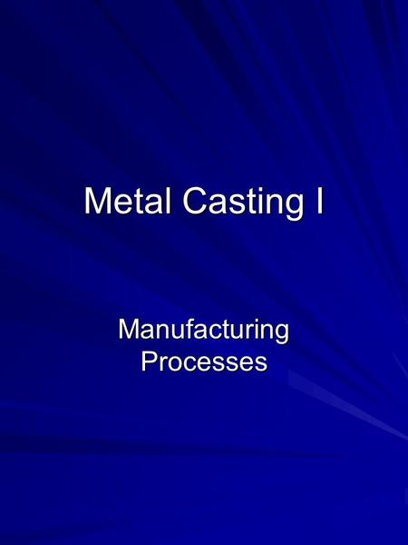 Metal Casting I Manufacturing Processes. Outline Introduction Metal Solidification Fluid Flow Fluidity of Molten Metal Heat Transfer Casting Defects.