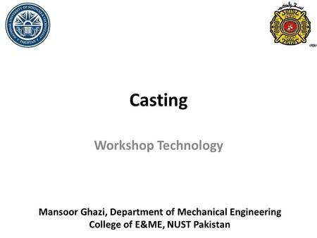 Casting Workshop Technology Mansoor Ghazi, Department of Mechanical Engineering College of E&ME, NUST Pakistan.