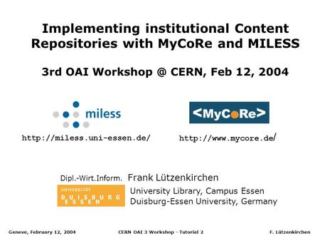 Geneve, February 12, 2004 CERN OAI 3 Workshop - Tutorial 2 F. Lützenkirchen Implementing institutional Content Repositories with MyCoRe and MILESS 3rd.