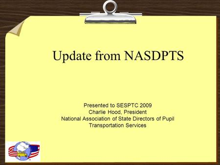 Update from NASDPTS Presented to SESPTC 2009 Charlie Hood, President National Association of State Directors of Pupil Transportation Services.