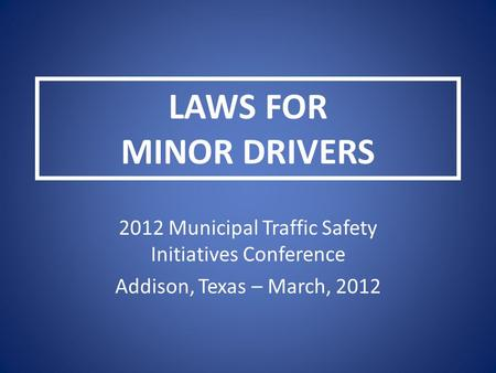 LAWS FOR MINOR DRIVERS 2012 Municipal Traffic Safety Initiatives Conference Addison, Texas – March, 2012.