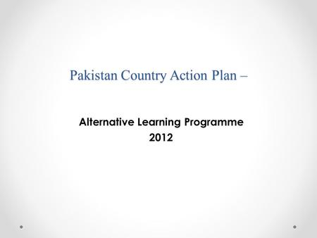 Pakistan Country Action Plan – Alternative Learning Programme 2012.