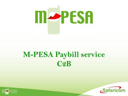 M-PESA Paybill service C2B. What is available in M-PESA? Cash In Cash Out Over 20,000 agent outlets countrywide Person 2 Person Transfer KShs. 596 Billion.